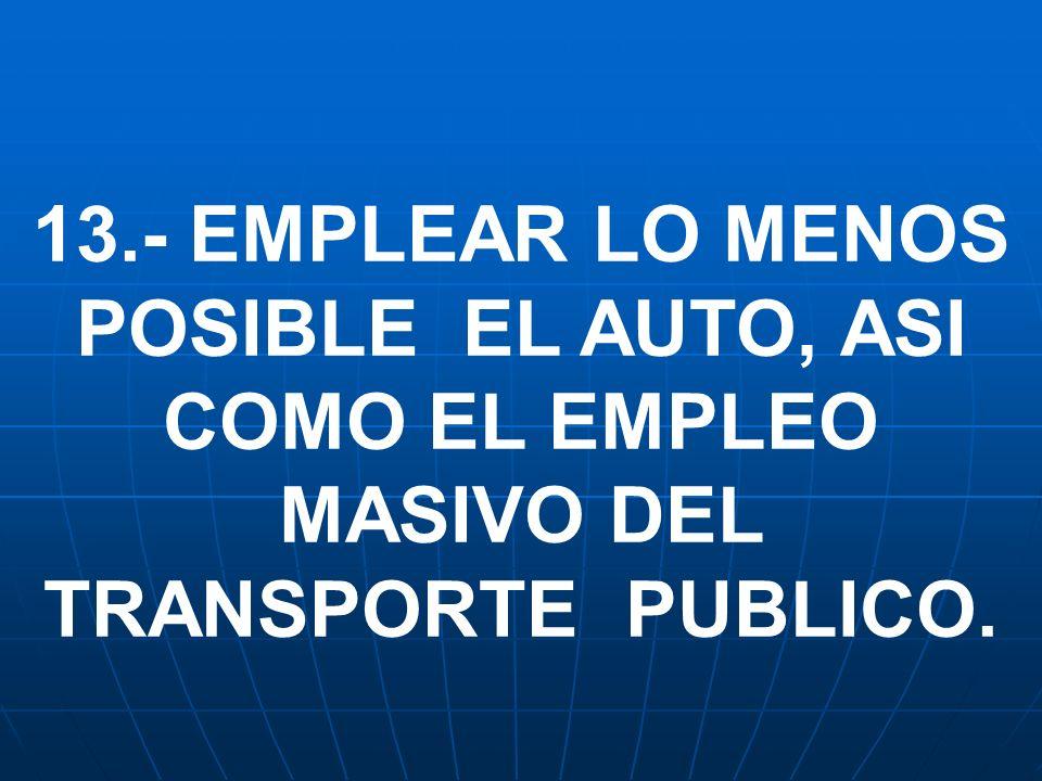 13.- EMPLEAR LO MENOS POSIBLE EL AUTO, ASI COMO EL EMPLEO MASIVO DEL TRANSPORTE PUBLICO.