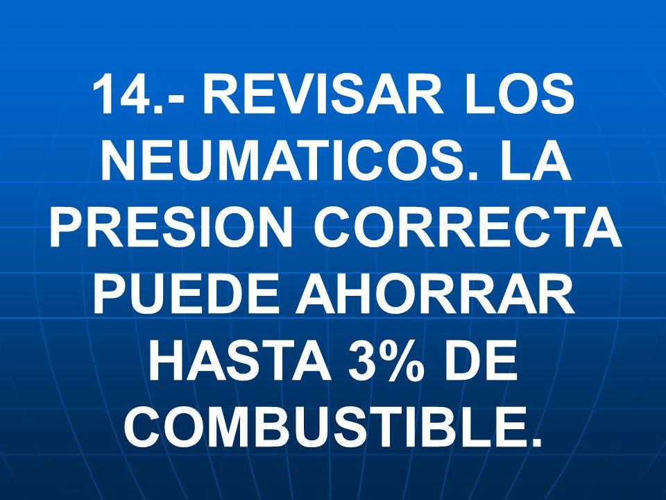 14.- REVISAR LOS NEUMATICOS. LA PRESION CORRECTA PUEDE AHORRAR HASTA 3% DE COMBUSTIBLE.