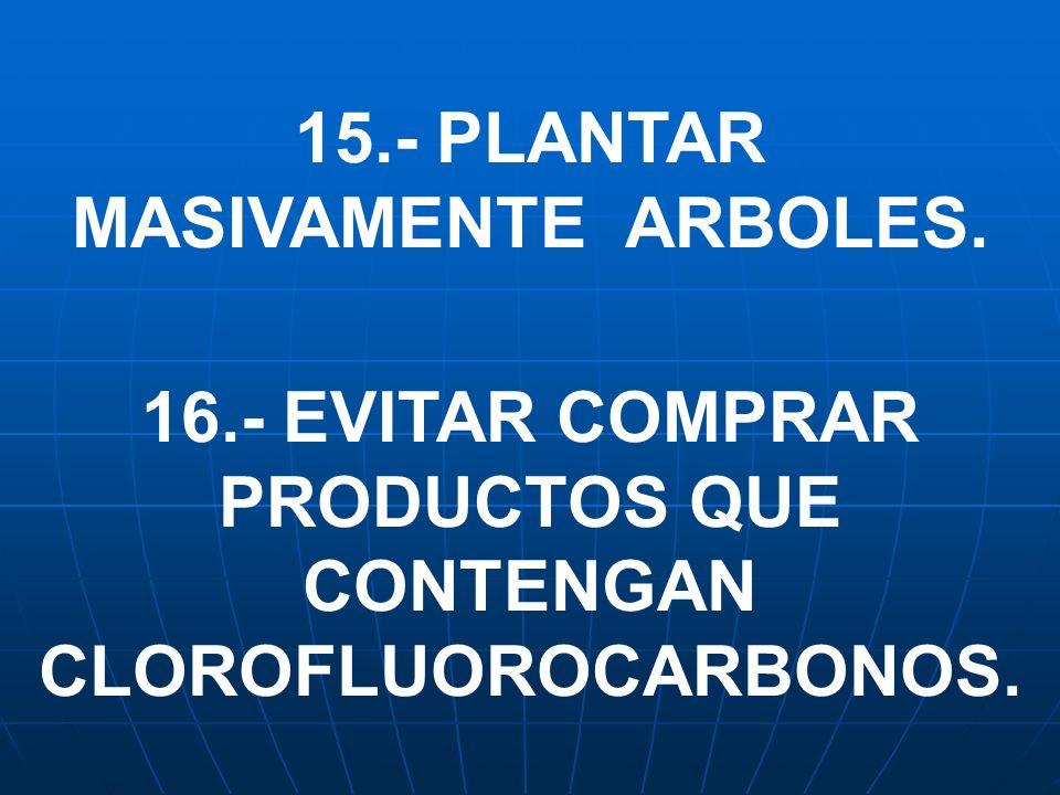 15.- PLANTAR MASIVAMENTE ARBOLES. 16.- EVITAR COMPRAR PRODUCTOS QUE CONTENGAN CLOROFLUOROCARBONOS.