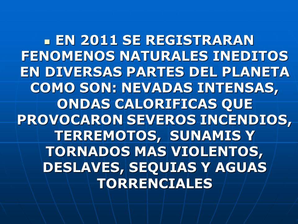 EN 2011 SE REGISTRARAN FENOMENOS NATURALES INEDITOS EN DIVERSAS PARTES DEL PLANETA COMO SON: NEVADAS INTENSAS, ONDAS CALORIFICAS QUE PROVOCARON SEVERO