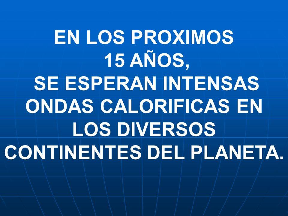 EN LOS PROXIMOS 15 AÑOS, SE ESPERAN INTENSAS ONDAS CALORIFICAS EN LOS DIVERSOS CONTINENTES DEL PLANETA.
