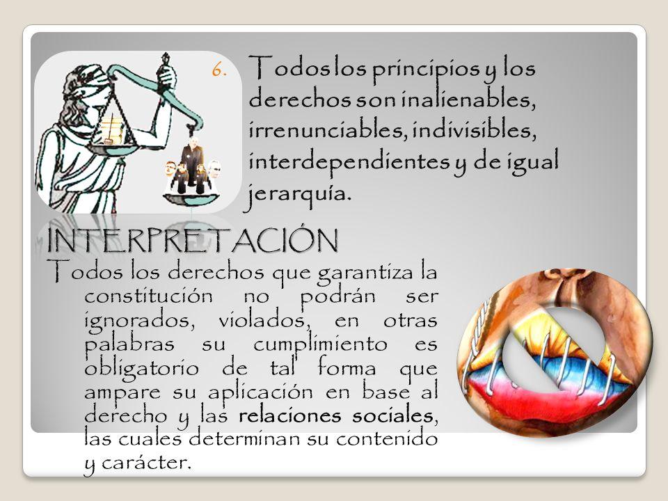 6. Todos los principios y los derechos son inalienables, irrenunciables, indivisibles, interdependientes y de igual jerarquía. INTERPRETACIÓN Todos lo