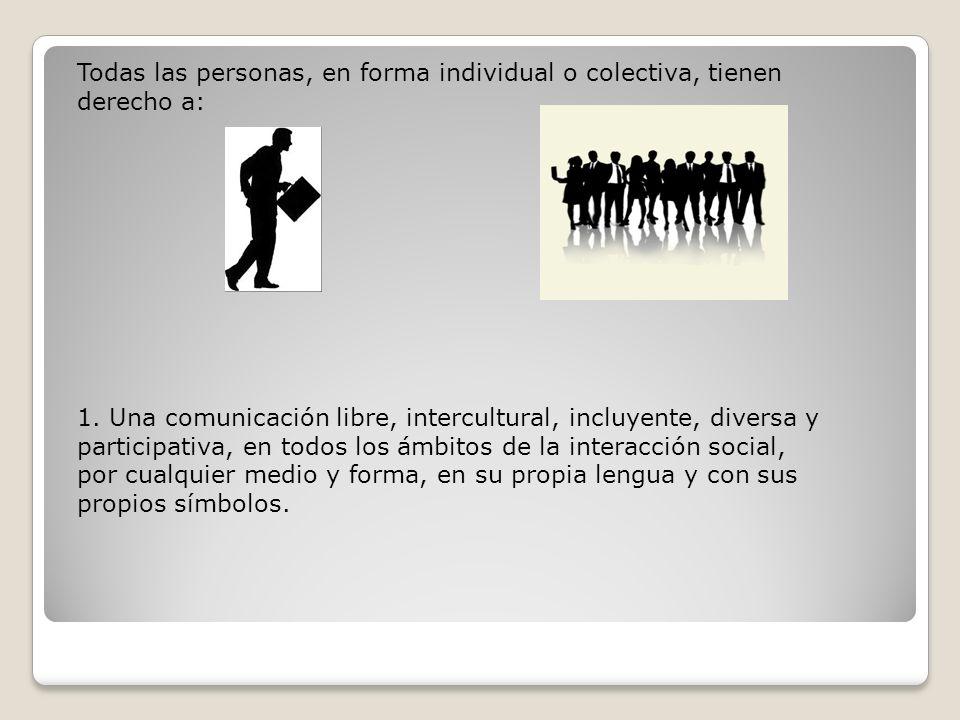 Todas las personas, en forma individual o colectiva, tienen derecho a: 1. Una comunicación libre, intercultural, incluyente, diversa y participativa,