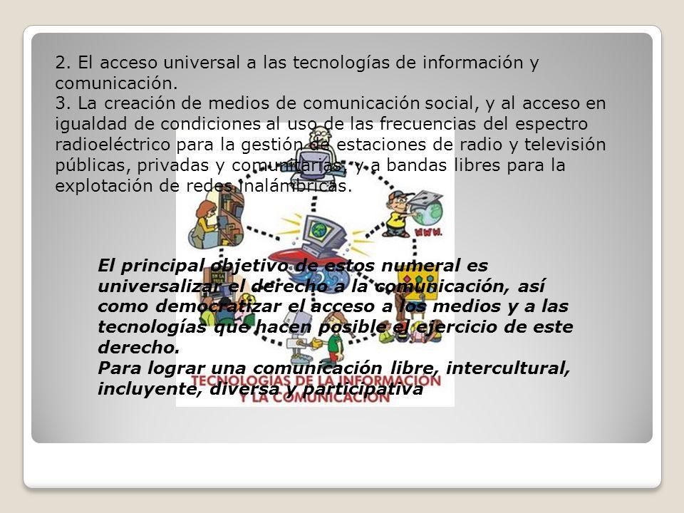 2. El acceso universal a las tecnologías de información y comunicación. 3. La creación de medios de comunicación social, y al acceso en igualdad de co
