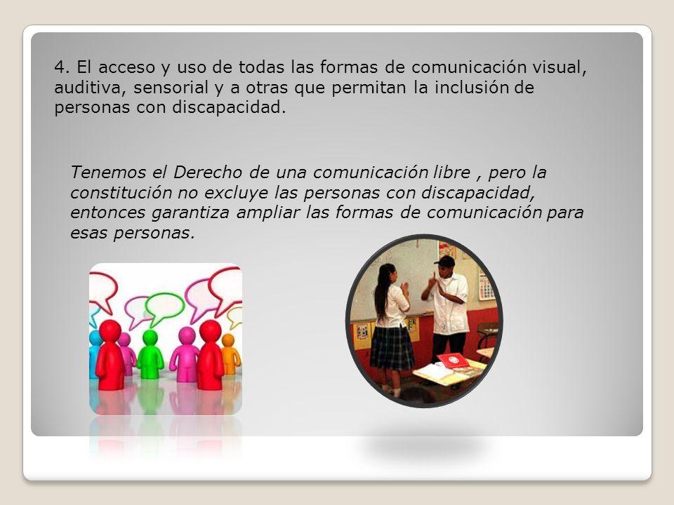 4. El acceso y uso de todas las formas de comunicación visual, auditiva, sensorial y a otras que permitan la inclusión de personas con discapacidad. T