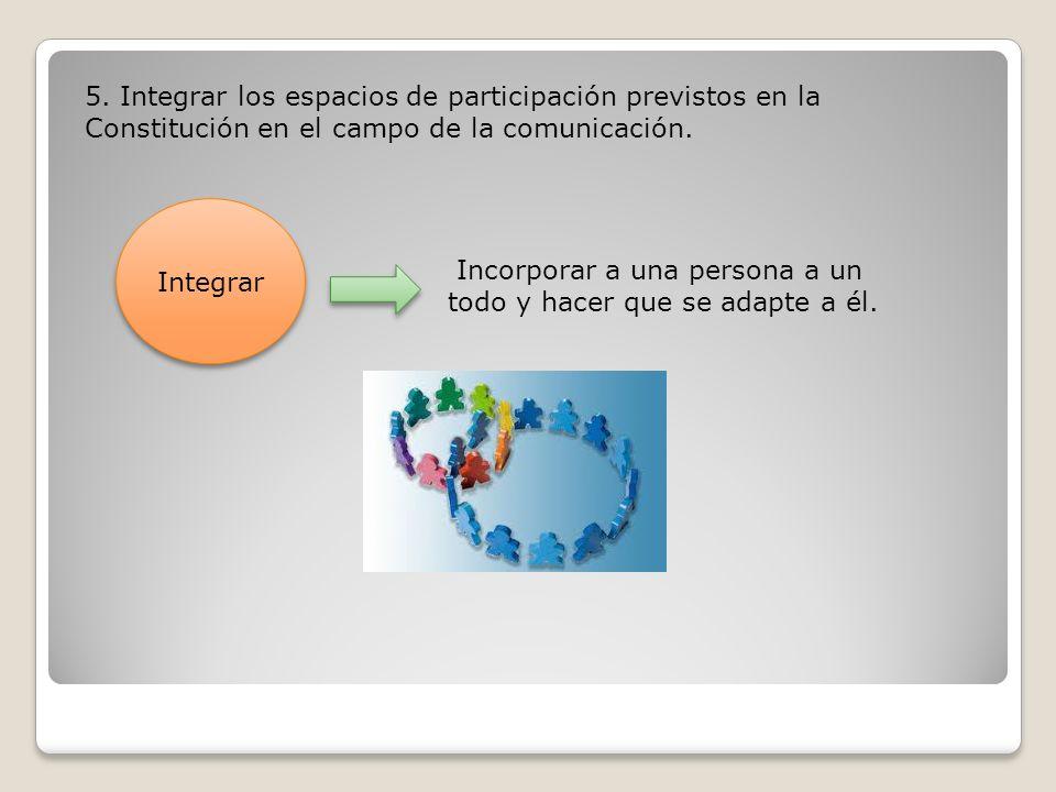 5. Integrar los espacios de participación previstos en la Constitución en el campo de la comunicación. Integrar Integrar Incorporar a una persona a un