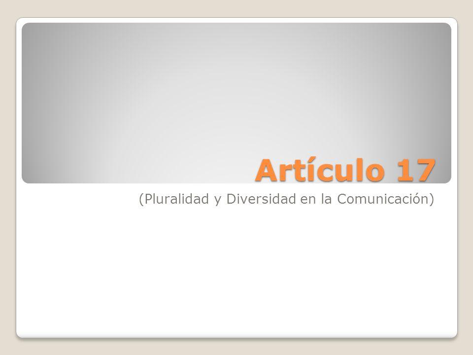 Artículo 17 (Pluralidad y Diversidad en la Comunicación)
