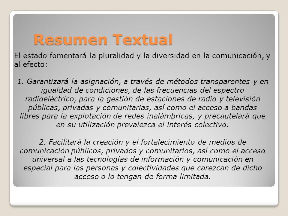 Resumen Textual El estado fomentará la pluralidad y la diversidad en la comunicación, y al efecto: 1. Garantizará la asignación, a través de métodos t