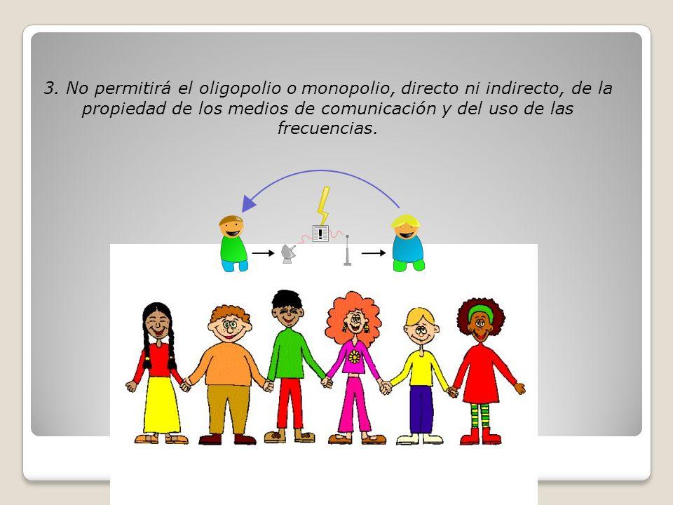 3. No permitirá el oligopolio o monopolio, directo ni indirecto, de la propiedad de los medios de comunicación y del uso de las frecuencias.