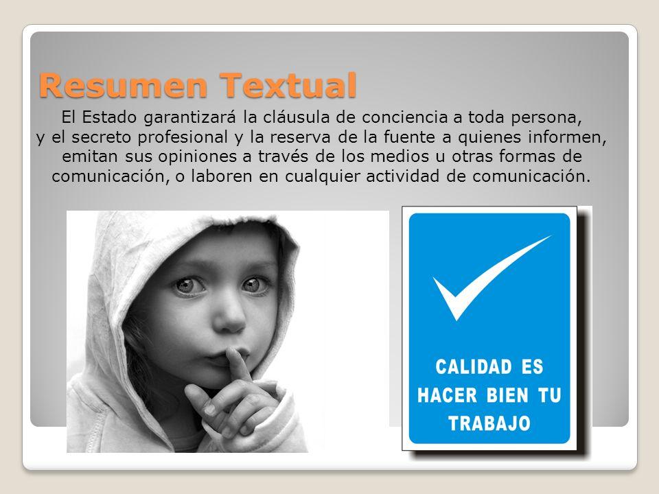 Resumen Textual El Estado garantizará la cláusula de conciencia a toda persona, y el secreto profesional y la reserva de la fuente a quienes informen,
