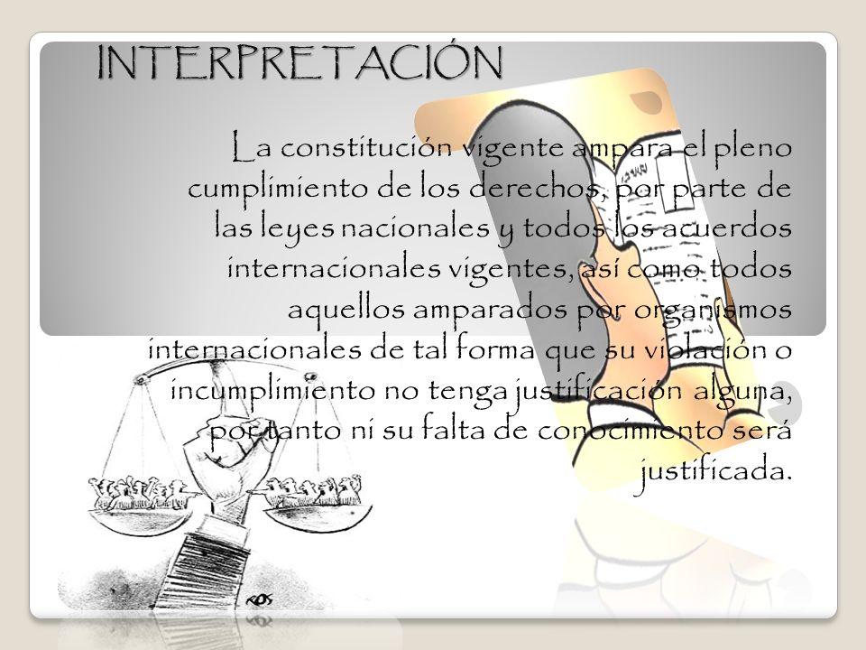 INTERPRETACIÓN La constitución vigente ampara el pleno cumplimiento de los derechos, por parte de las leyes nacionales y todos los acuerdos internacio