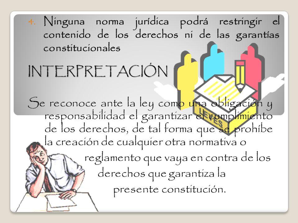 4. Ninguna norma jurídica podrá restringir el contenido de los derechos ni de las garantías constitucionales INTERPRETACIÓN Se reconoce ante la ley co