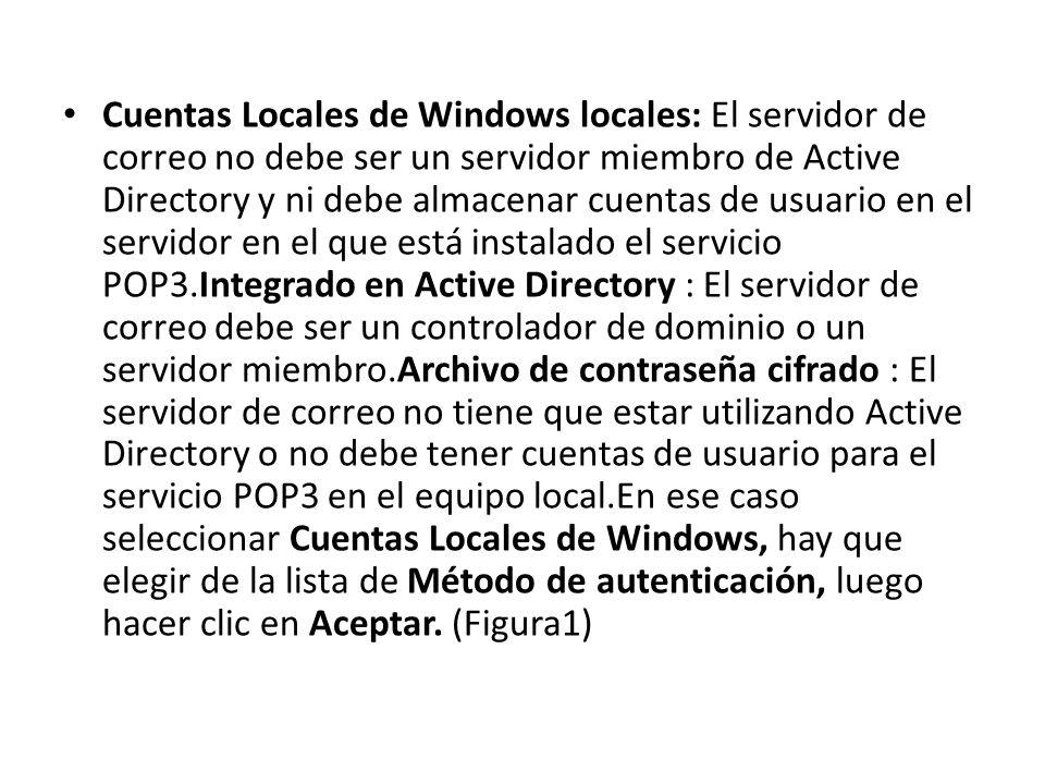Cuentas Locales de Windows locales: El servidor de correo no debe ser un servidor miembro de Active Directory y ni debe almacenar cuentas de usuario en el servidor en el que está instalado el servicio POP3.Integrado en Active Directory : El servidor de correo debe ser un controlador de dominio o un servidor miembro.Archivo de contraseña cifrado : El servidor de correo no tiene que estar utilizando Active Directory o no debe tener cuentas de usuario para el servicio POP3 en el equipo local.En ese caso seleccionar Cuentas Locales de Windows, hay que elegir de la lista de Método de autenticación, luego hacer clic en Aceptar.