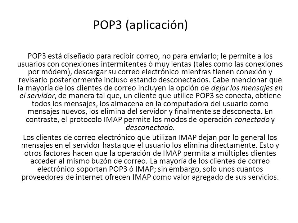 POP3 (aplicación) POP3 está diseñado para recibir correo, no para enviarlo; le permite a los usuarios con conexiones intermitentes ó muy lentas (tales como las conexiones por módem), descargar su correo electrónico mientras tienen conexión y revisarlo posteriormente incluso estando desconectados.