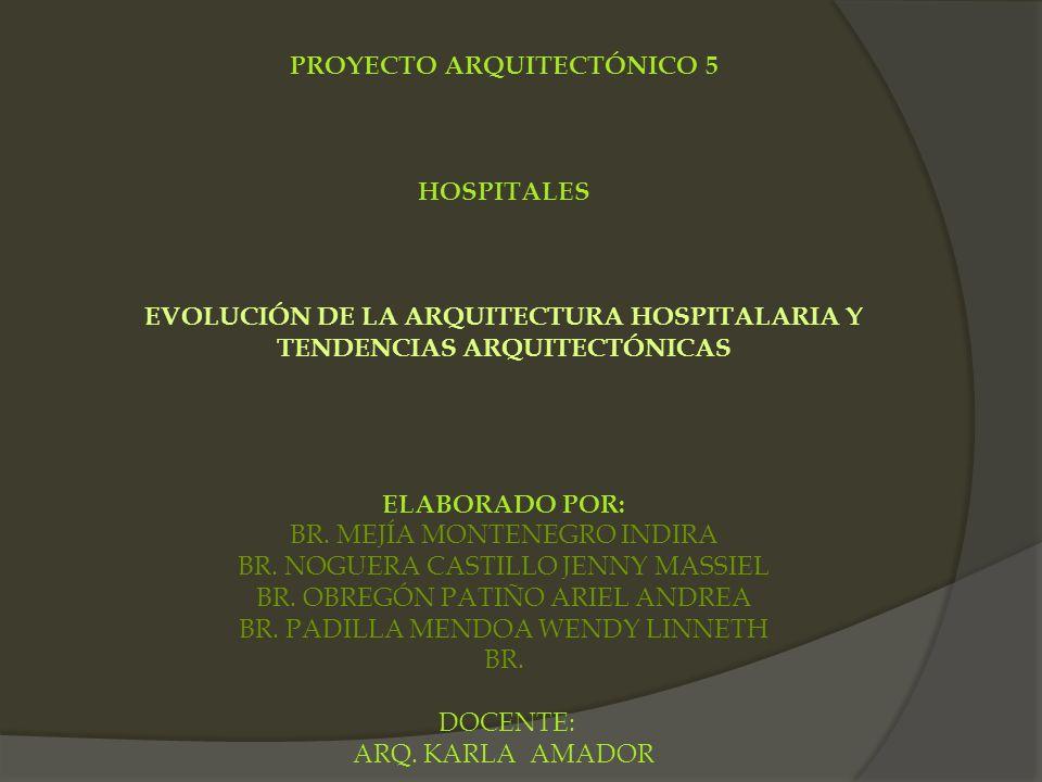 PROYECTO ARQUITECTÓNICO 5 HOSPITALES EVOLUCIÓN DE LA ARQUITECTURA HOSPITALARIA Y TENDENCIAS ARQUITECTÓNICAS ELABORADO POR: BR. MEJÍA MONTENEGRO INDIRA