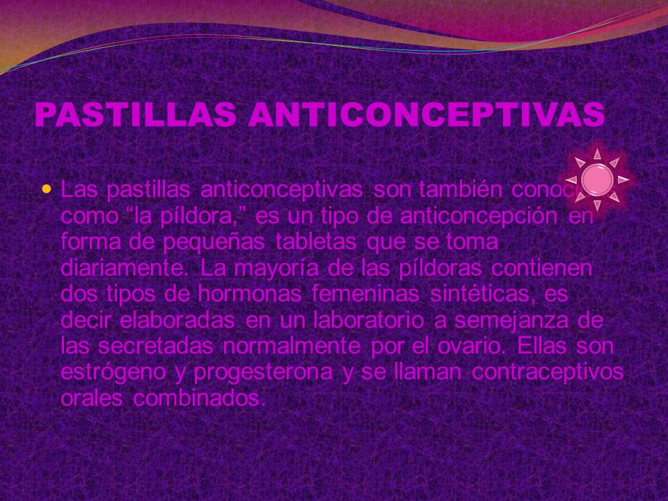 PASTILLAS ANTICONCEPTIVAS Las pastillas anticonceptivas son también conocidas como la píldora, es un tipo de anticoncepción en forma de pequeñas tabletas que se toma diariamente.