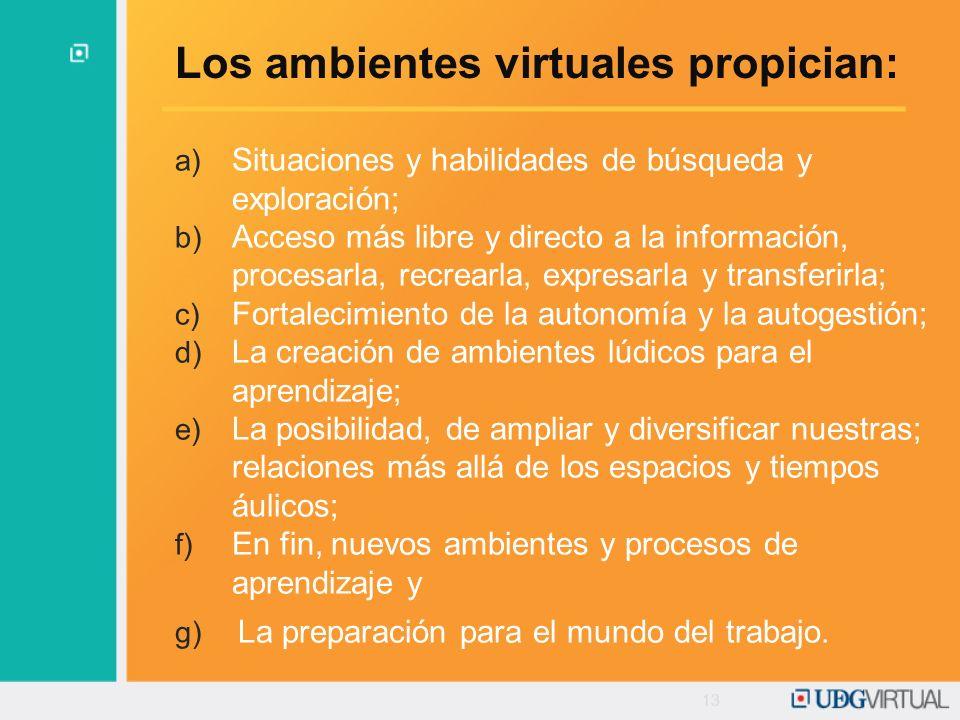 13 Los ambientes virtuales propician: a) Situaciones y habilidades de búsqueda y exploración; b) Acceso más libre y directo a la información, procesar