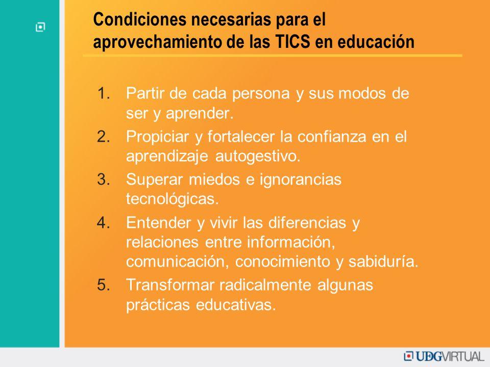 Condiciones necesarias para el aprovechamiento de las TICS en educación 1.Partir de cada persona y sus modos de ser y aprender. 2.Propiciar y fortalec