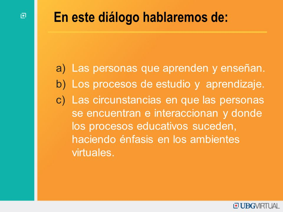 En este diálogo hablaremos de: a)Las personas que aprenden y enseñan. b)Los procesos de estudio y aprendizaje. c)Las circunstancias en que las persona