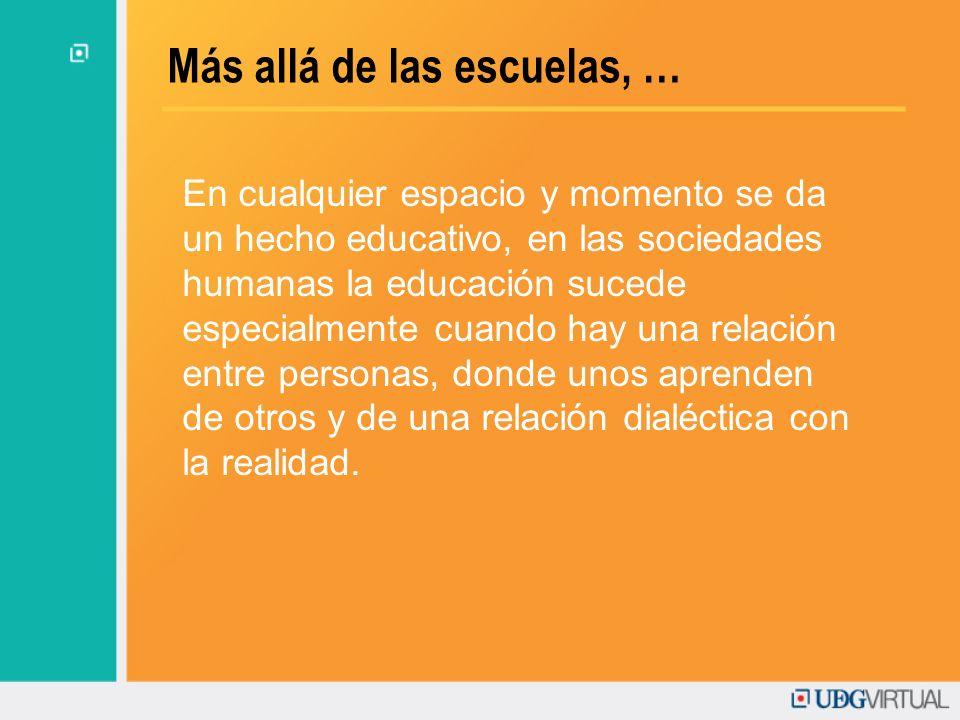 Más allá de las escuelas, … En cualquier espacio y momento se da un hecho educativo, en las sociedades humanas la educación sucede especialmente cuand