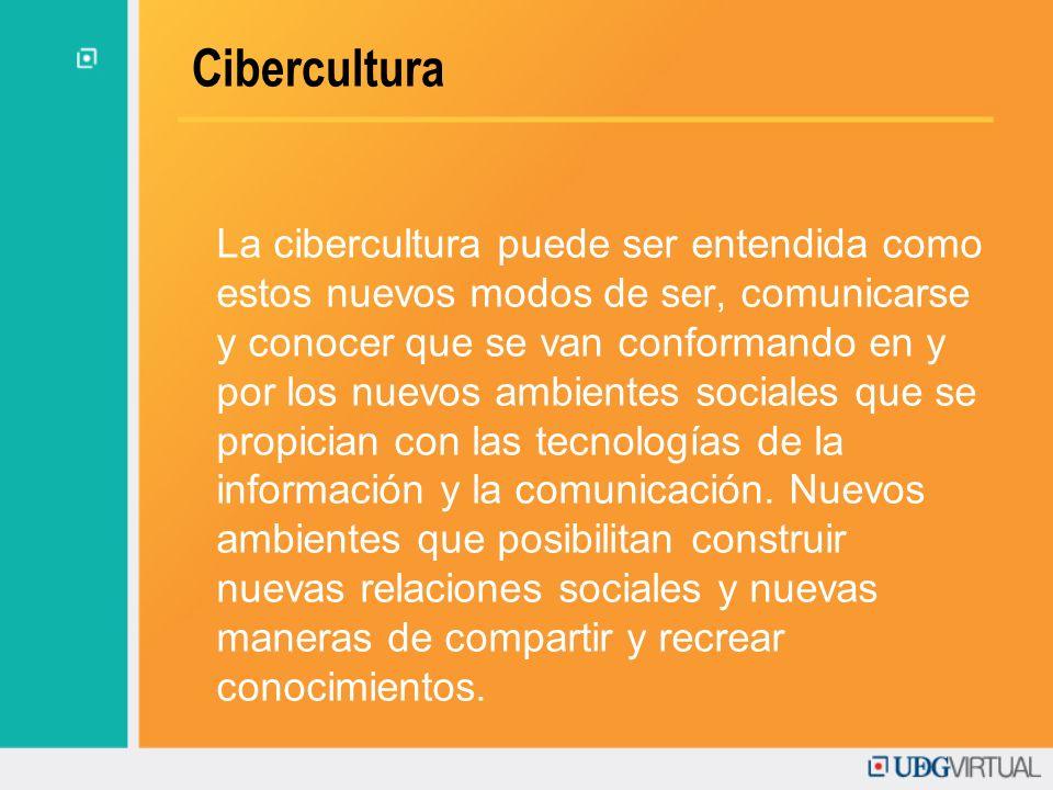 Cibercultura La cibercultura puede ser entendida como estos nuevos modos de ser, comunicarse y conocer que se van conformando en y por los nuevos ambi