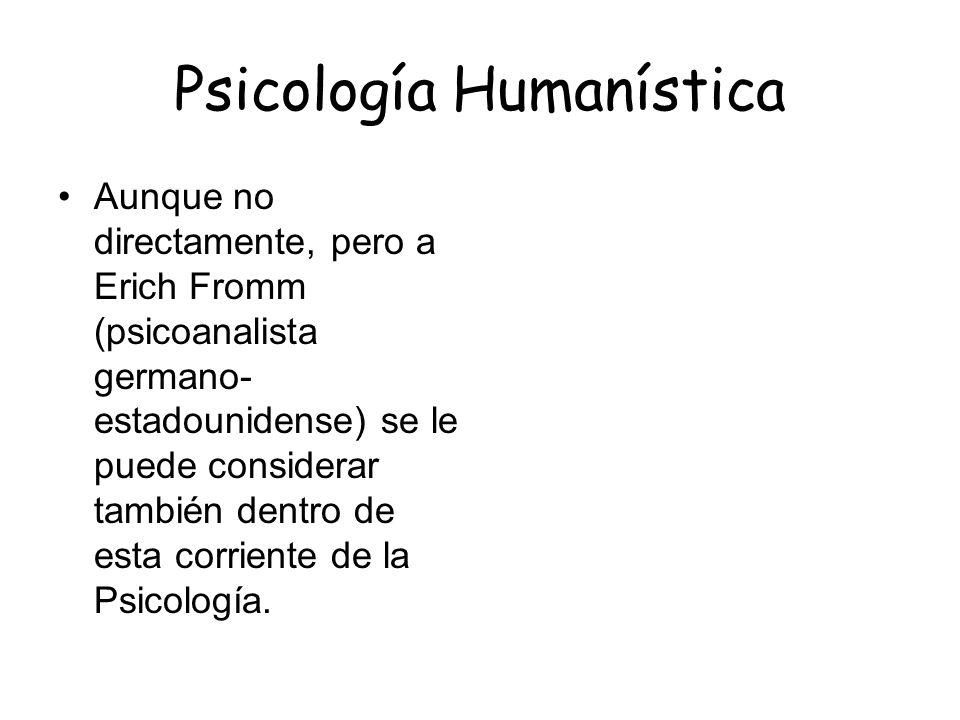 Psicología Humanística Aunque no directamente, pero a Erich Fromm (psicoanalista germano- estadounidense) se le puede considerar también dentro de est