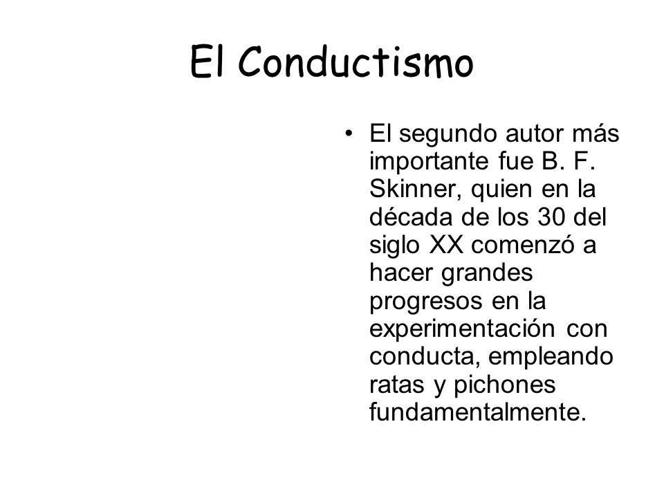 El Conductismo El segundo autor más importante fue B. F. Skinner, quien en la década de los 30 del siglo XX comenzó a hacer grandes progresos en la ex