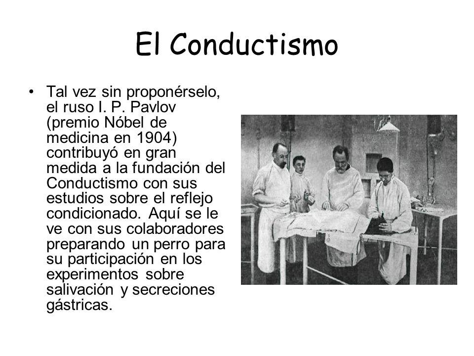 El Conductismo Tal vez sin proponérselo, el ruso I. P. Pavlov (premio Nóbel de medicina en 1904) contribuyó en gran medida a la fundación del Conducti