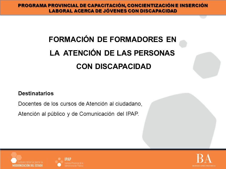 PROGRAMA PROVINCIAL DE CAPACITACIÓN, CONCIENTIZACIÓN E INSERCIÓN LABORAL ACERCA DE JÓVENES CON DISCAPACIDAD Destinatarios Docentes de los cursos de Atención al ciudadano, Atención al público y de Comunicación del IPAP.