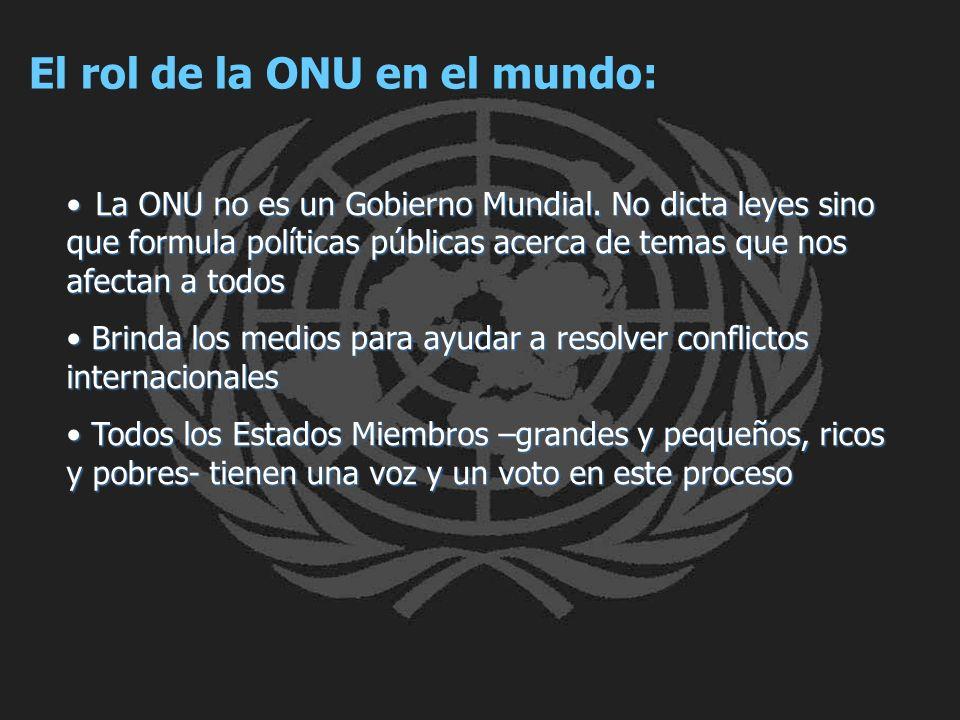El rol de la ONU en el mundo: La ONU no es un Gobierno Mundial. No dicta leyes sino que formula políticas públicas acerca de temas que nos afectan a t