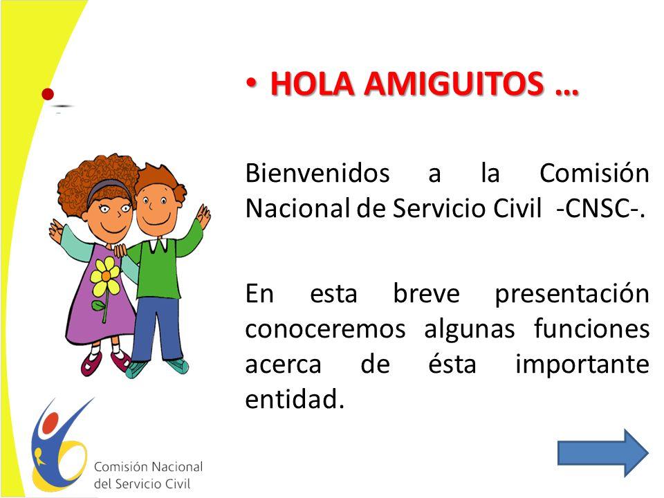 HOLA AMIGUITOS … HOLA AMIGUITOS … Bienvenidos a la Comisión Nacional de Servicio Civil -CNSC-.