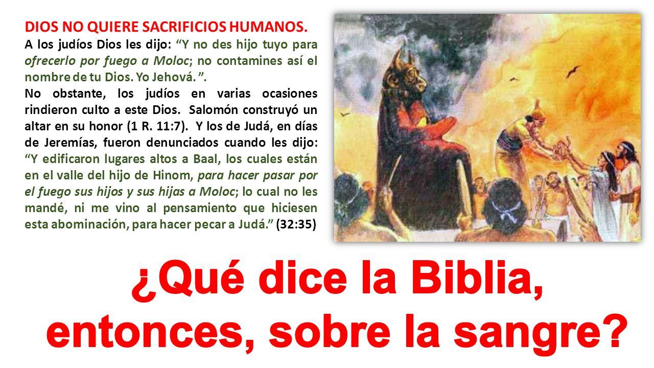 DIOS NO QUIERE SACRIFICIOS HUMANOS. A los judíos Dios les dijo: Y no des hijo tuyo para ofrecerlo por fuego a Moloc; no contamines así el nombre de tu