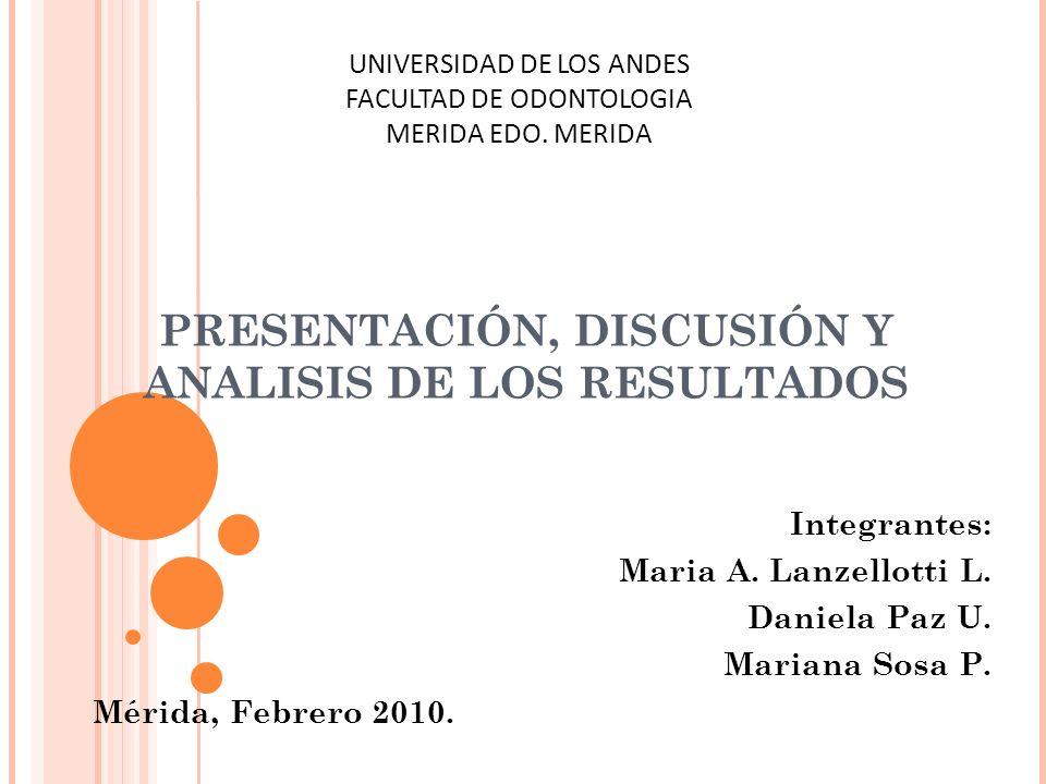 PRESENTACIÓN, DISCUSIÓN Y ANALISIS DE LOS RESULTADOS Integrantes: Maria A. Lanzellotti L. Daniela Paz U. Mariana Sosa P. Mérida, Febrero 2010. UNIVERS