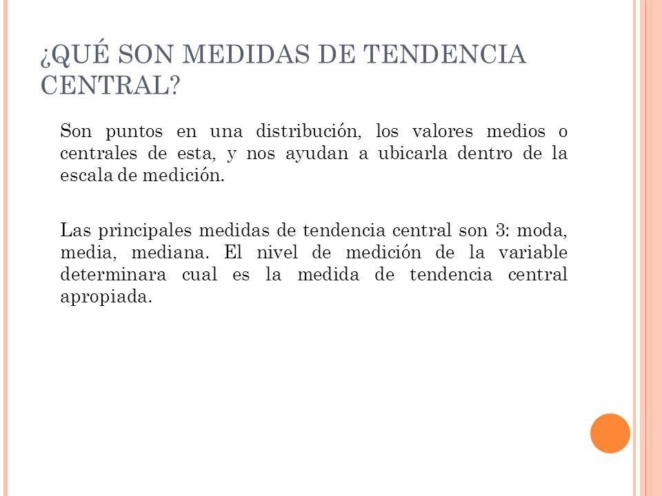 ¿QUÉ SON MEDIDAS DE TENDENCIA CENTRAL? Son puntos en una distribución, los valores medios o centrales de esta, y nos ayudan a ubicarla dentro de la es