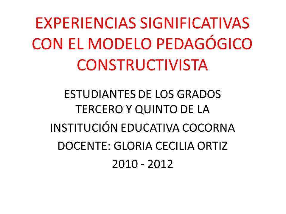 EXPERIENCIAS SIGNIFICATIVAS CON EL MODELO PEDAGÓGICO CONSTRUCTIVISTA ESTUDIANTES DE LOS GRADOS TERCERO Y QUINTO DE LA INSTITUCIÓN EDUCATIVA COCORNA DO