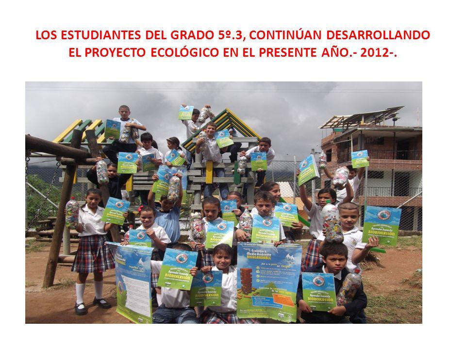 LOS ESTUDIANTES DEL GRADO 5º.3, CONTINÚAN DESARROLLANDO EL PROYECTO ECOLÓGICO EN EL PRESENTE AÑO.- 2012-.
