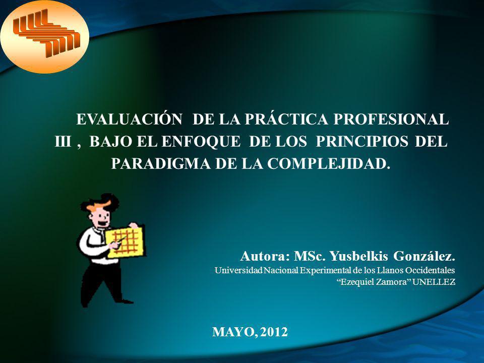 El estudio esta orientado hacia la evaluación de la Práctica Profesional III bajo el enfoque de los principios del paradigma de la complejidad.