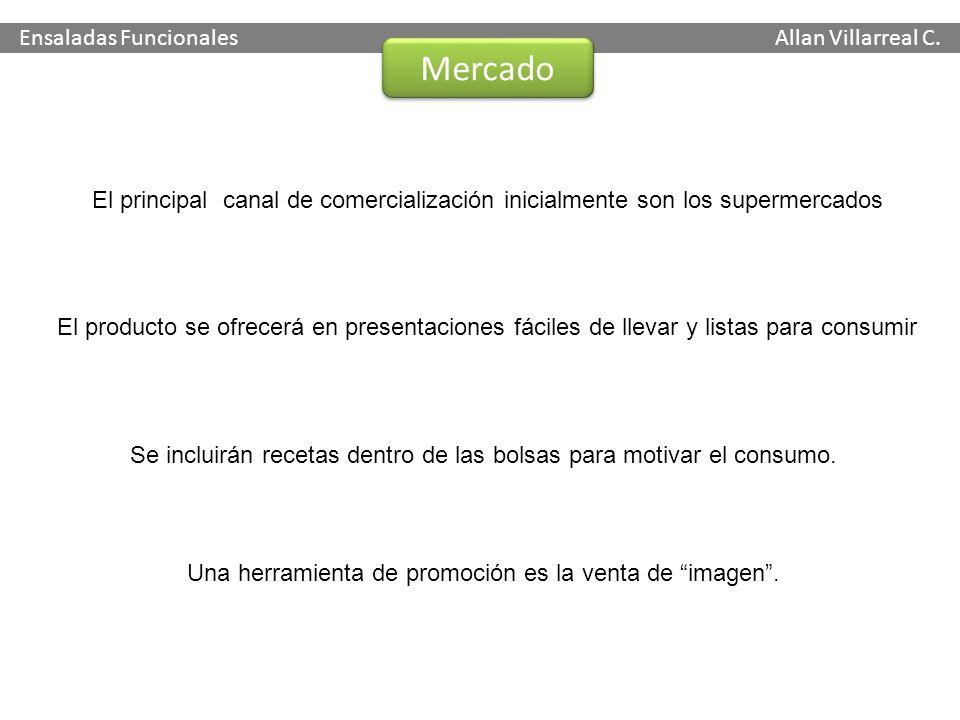 Ensaladas Funcionales Allan Villarreal C. Mercado El principal canal de comercialización inicialmente son los supermercados El producto se ofrecerá en