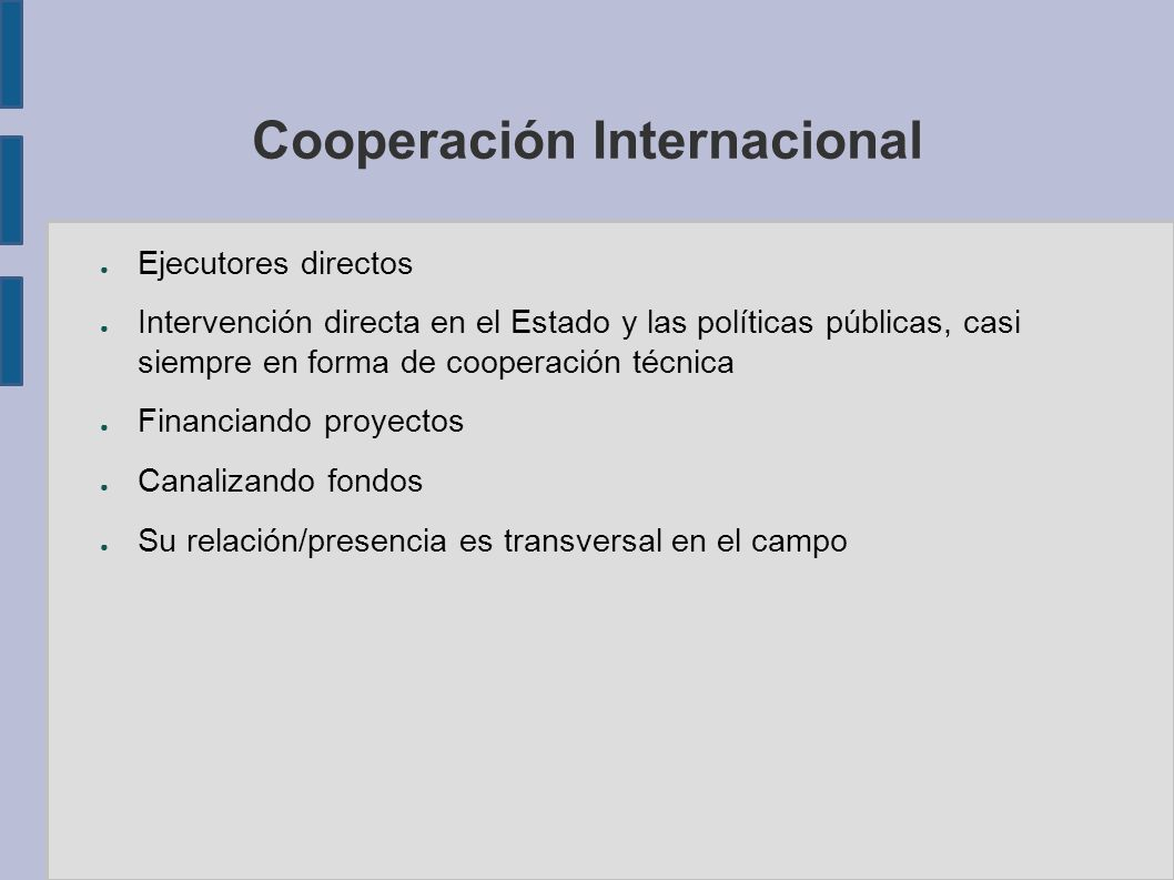 Cooperación Internacional Ejecutores directos Intervención directa en el Estado y las políticas públicas, casi siempre en forma de cooperación técnica Financiando proyectos Canalizando fondos Su relación/presencia es transversal en el campo