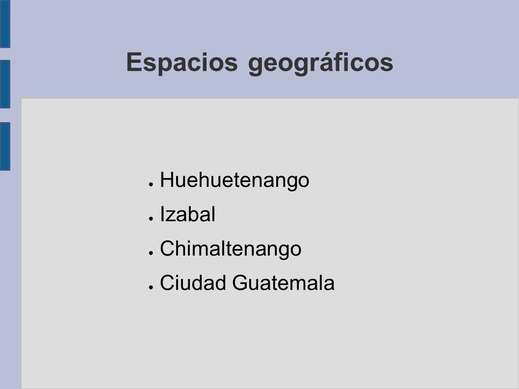 Espacios geográficos Huehuetenango Izabal Chimaltenango Ciudad Guatemala