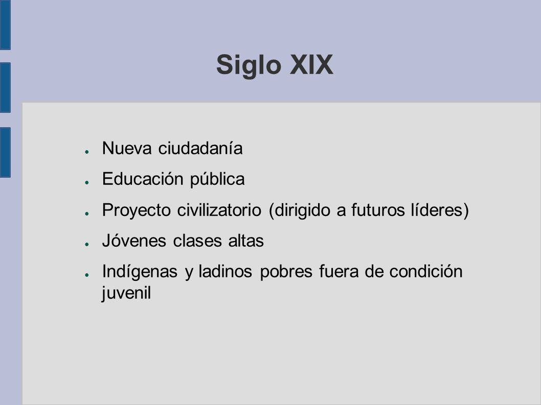 Siglo XIX Nueva ciudadanía Educación pública Proyecto civilizatorio (dirigido a futuros líderes) Jóvenes clases altas Indígenas y ladinos pobres fuera de condición juvenil