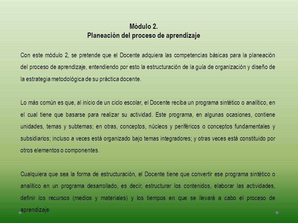 Módulo 2. Planeación del proceso de aprendizaje Con este módulo 2, se pretende que el Docente adquiera las competencias básicas para la planeación del