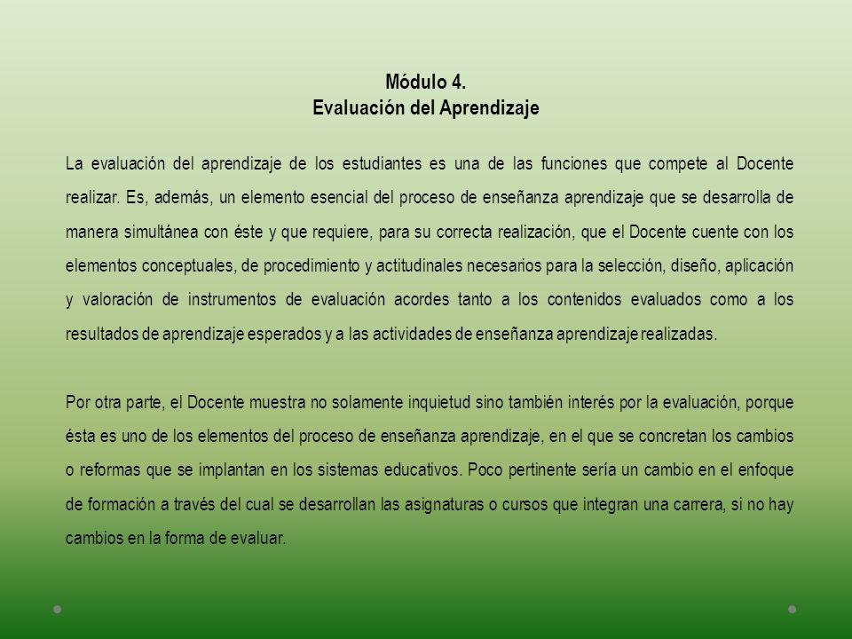Módulo 4. Evaluación del Aprendizaje La evaluación del aprendizaje de los estudiantes es una de las funciones que compete al Docente realizar. Es, ade