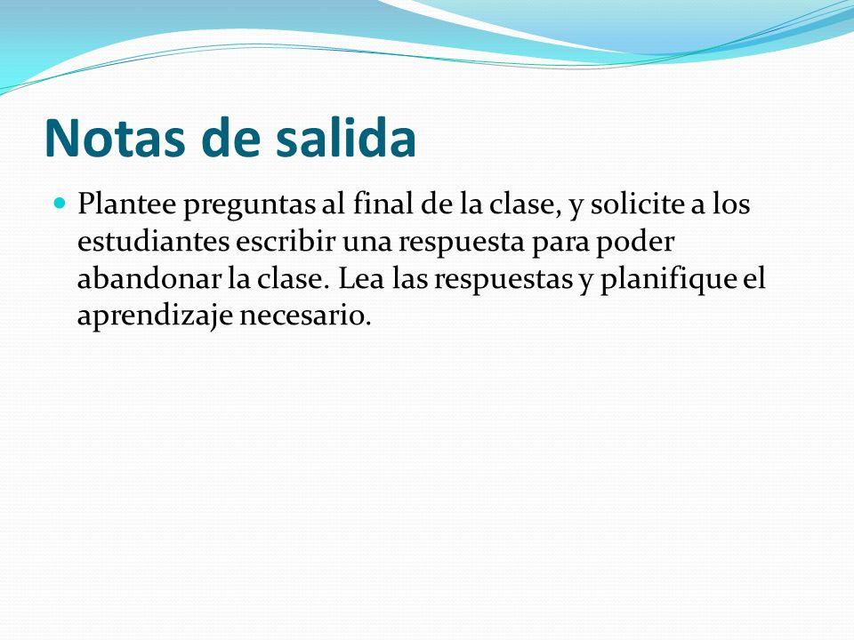 Notas de salida Plantee preguntas al final de la clase, y solicite a los estudiantes escribir una respuesta para poder abandonar la clase.