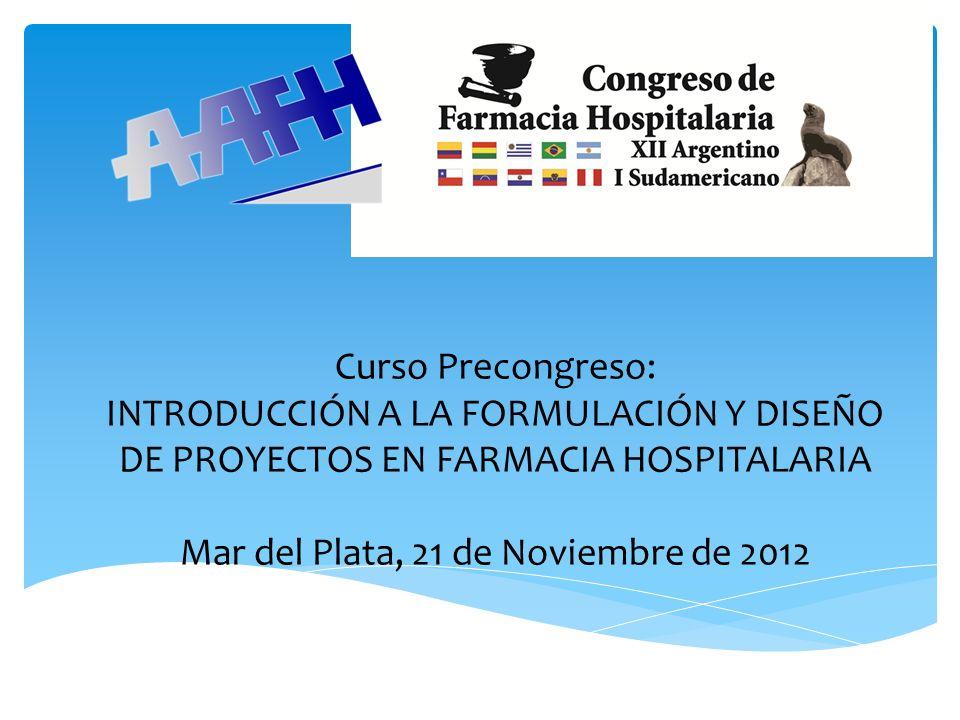 Curso Precongreso: INTRODUCCIÓN A LA FORMULACIÓN Y DISEÑO DE PROYECTOS EN FARMACIA HOSPITALARIA Mar del Plata, 21 de Noviembre de 2012