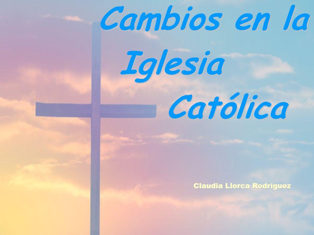 Cambios en la Cambios en la Iglesia Iglesia Católica Católica Claudia Llorca Rodríguez