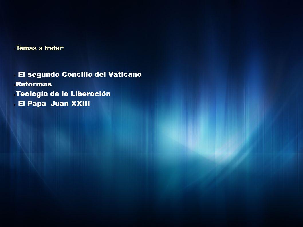 Temas a tratar: El segundo Concilio del Vaticano Reformas Teología de la Liberación El Papa Juan XXIII