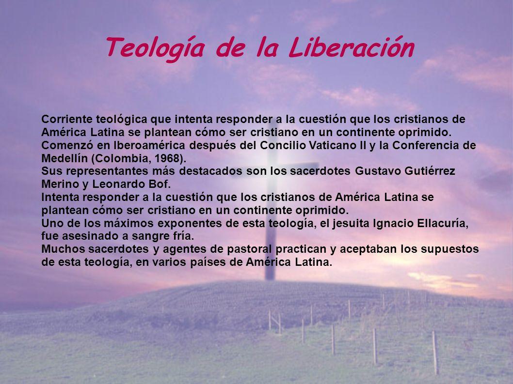 Teología de la Liberación Corriente teológica que intenta responder a la cuestión que los cristianos de América Latina se plantean cómo ser cristiano