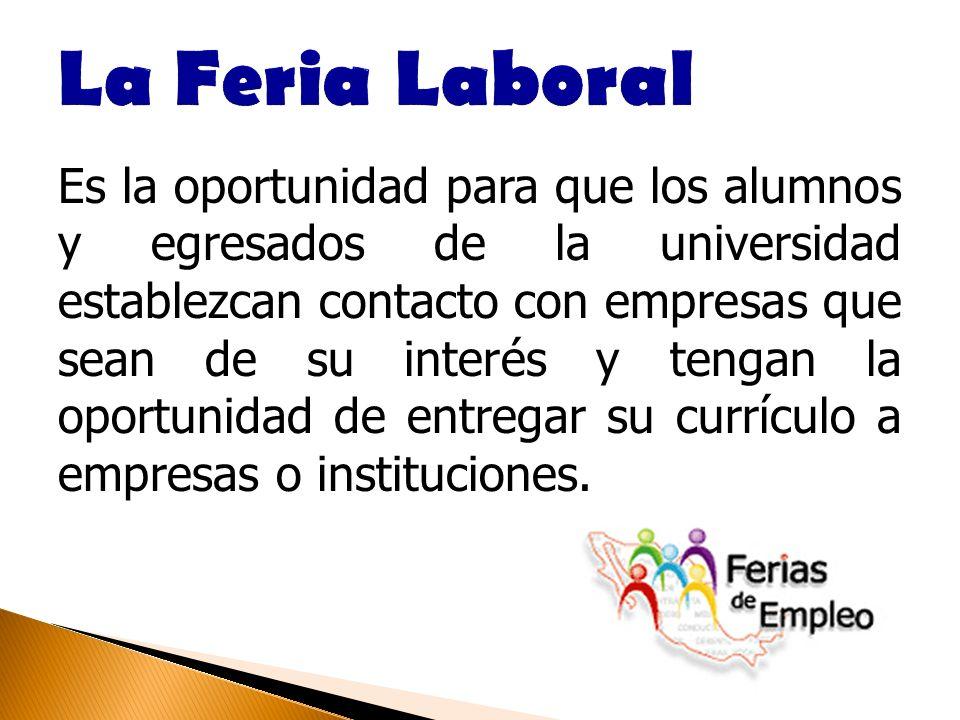 Es la oportunidad para que los alumnos y egresados de la universidad establezcan contacto con empresas que sean de su interés y tengan la oportunidad de entregar su currículo a empresas o instituciones.