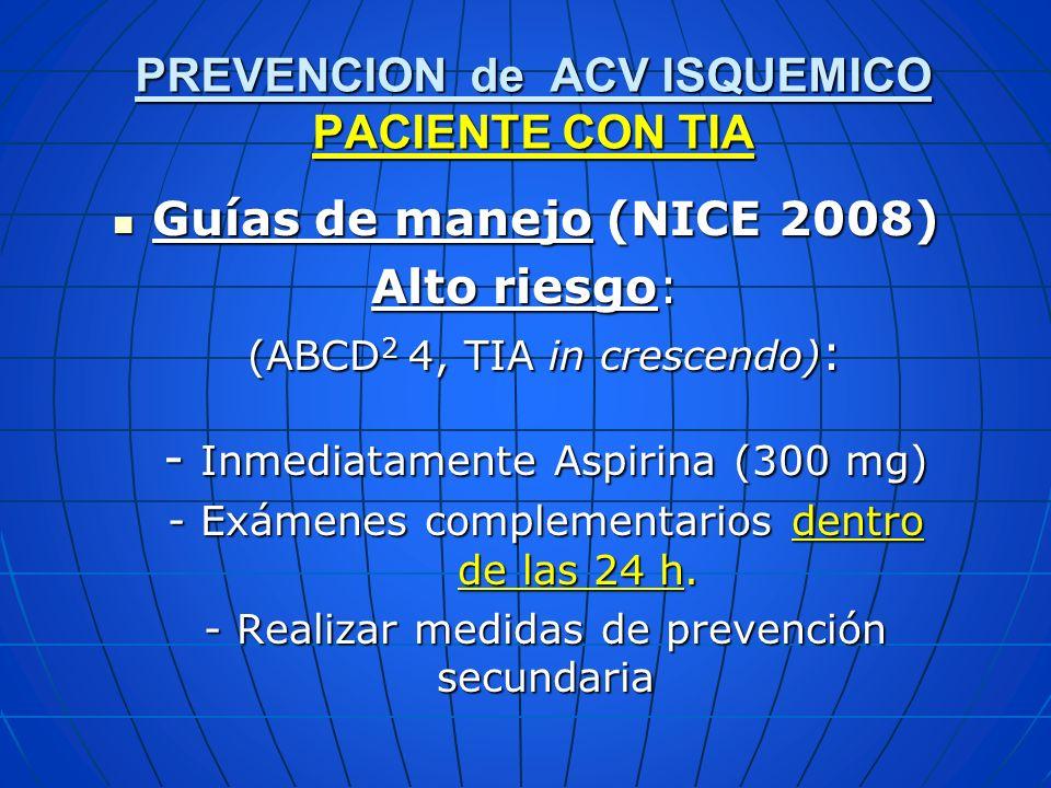 Guías de manejo (NICE 2008) Guías de manejo (NICE 2008) Alto riesgo: (ABCD 2 4, TIA in crescendo) : - Inmediatamente Aspirina (300 mg) - Exámenes comp
